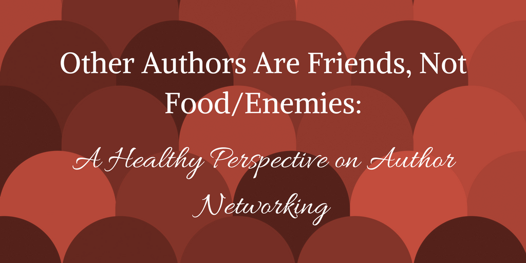 Fellow Authors are Friends, Not Food/Enemies: A Healthy Perspective on Author Networking (Realm Makers blog)