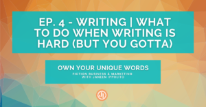 Ep. 4 – Writing | What to Do When Writing is Hard (But You Gotta)