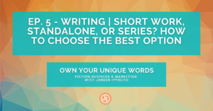 Ep. 5 – Writing | Short Work, Standalone, or Series? How to Choose the Best Option