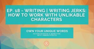 Ep. 18 – Writing | Writing Jerks: How to Work With Unlikable Characters